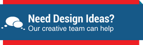 Need Design Ideas - Our creative team can help
